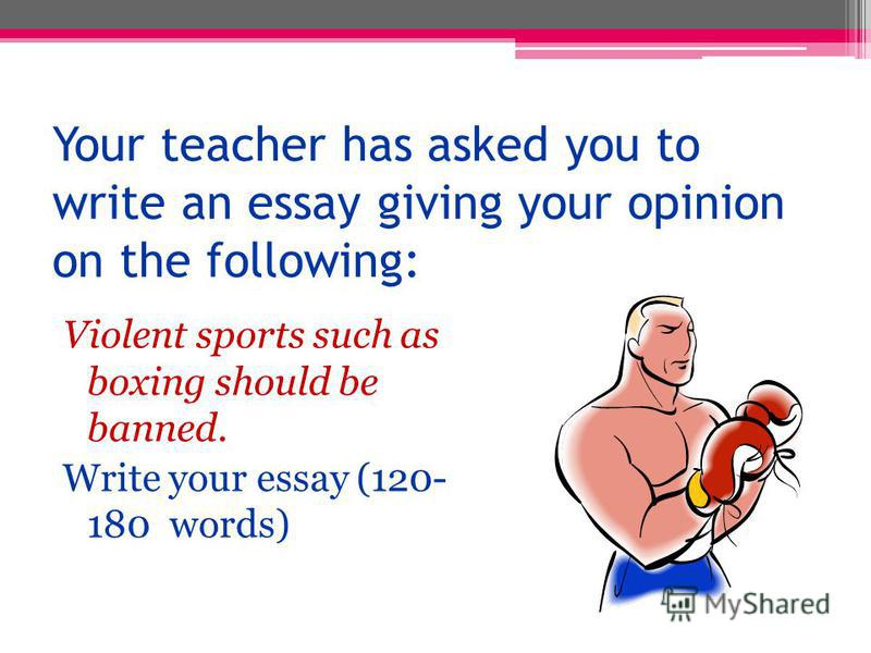 Your teacher has asked you to write an essay giving your opinion on the following: Violent sports such as boxing should be banned. Write your essay (120- 180 words)