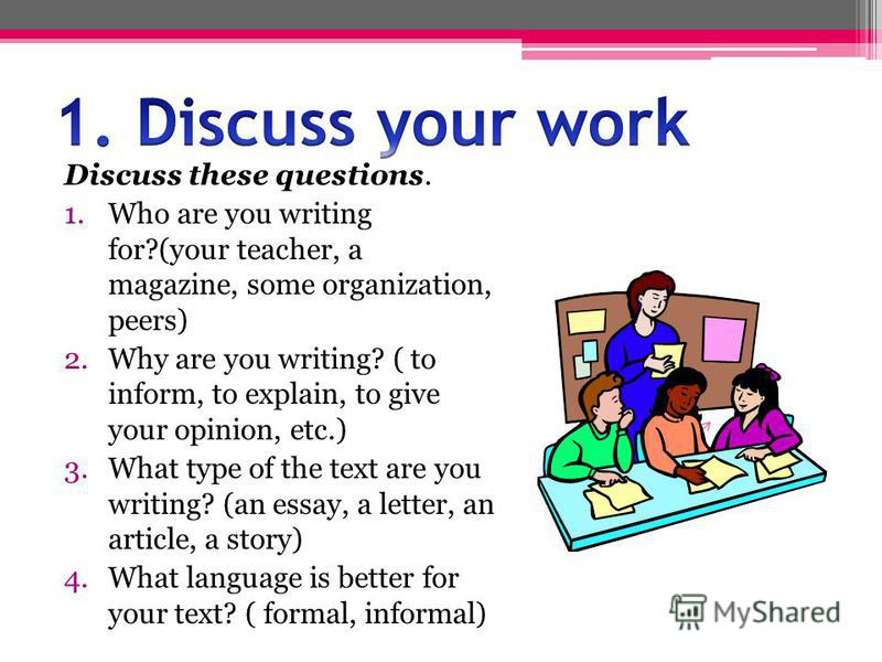 Discuss these questions. 1.Who are you writing for?(your teacher, a magazine, some organization, peers) 2.Why are you writing? ( to inform, to explain, to give your opinion, etc.) 3.What type of the text are you writing? (an essay, a letter, an artic