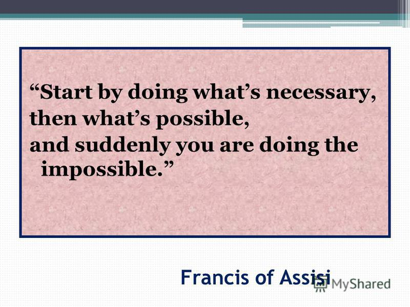 Francis of Assisi Start by doing whats necessary, then whats possible, and suddenly you are doing the impossible.