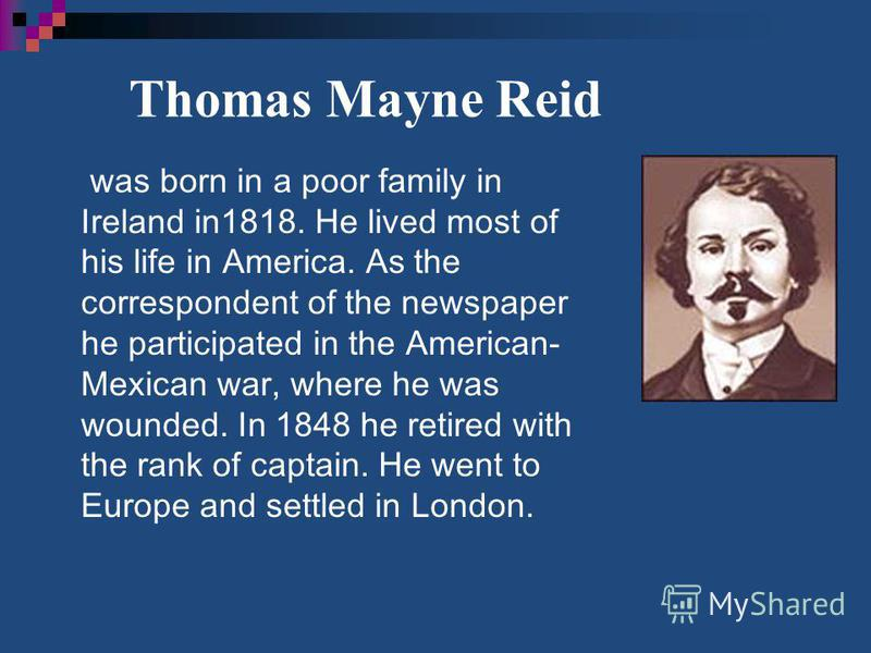 Thomas Mayne Reid was born in a poor family in Ireland in1818. He lived most of his life in America. As the correspondent of the newspaper he participated in the American- Mexican war, where he was wounded. In 1848 he retired with the rank of captain