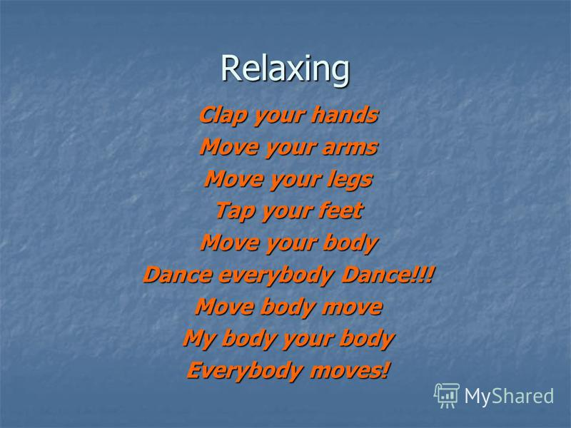 Relaxing Clap your hands Move your arms Move your legs Tap your feet Move your body Dance everybody Dance!!! Move body move My body your body Everybody moves!