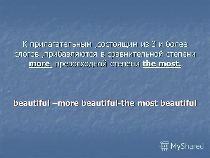 К прилагательным,состоящим из 3 и более слогов,прибавляются в сравнительной степени more превосходной степени the most. beautiful –more beautiful-the most beautiful К прилагательным,состоящим из 3 и более слогов,прибавляются в сравнительной степени m