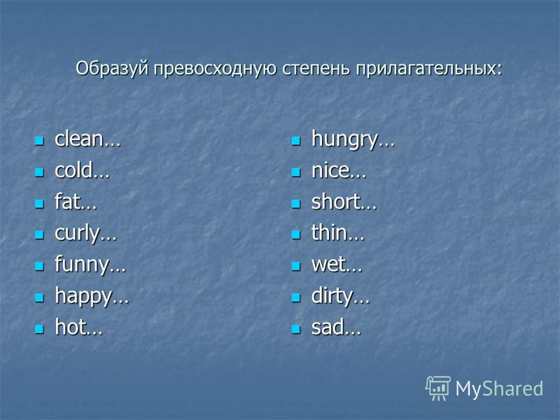 clean… clean… cold… cold… fat… fat… curly… curly… funny… funny… happy… happy… hot… hot… hungry… hungry… nice… nice… short… short… thin… thin… wet… wet… dirty… dirty… sad… sad… Образуй превосходную степень прилагательных: