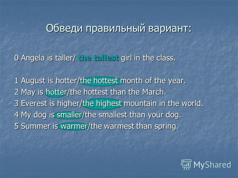 Обведи правильный вариант: 0 Angela is taller/ the tallest girl in the class. 1 August is hotter/the hottest month of the year. 2 May is hotter/the hottest than the March. 3 Everest is higher/the highest mountain in the world. 4 My dog is smaller/the