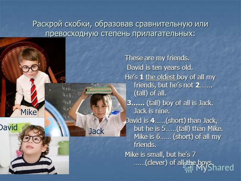 Раскрой скобки, образовав сравнительную или превосходную степень прилагательных: These are my friends. David is ten years old. David is ten years old. Hes 1 the oldest boy of all my friends, but hes not 2……. (tall) of all. 3…… (tall) boy of all is Ja
