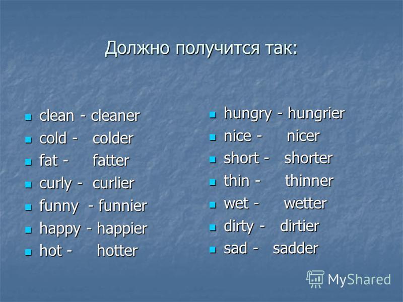 Должно получится так: clean - cleaner clean - cleaner cold - colder cold - colder fat - fatter fat - fatter curly - curlier curly - curlier funny - funnier funny - funnier happy - happier happy - happier hot - hotter hot - hotter hungry - hungrier hu