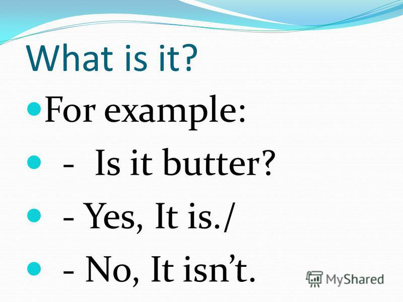 What is it? For example: - Is it butter? - Yes, It is./ - No, It isnt.