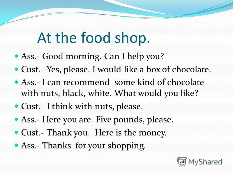 At the food shop. Ass.- Good morning. Can I help you? Cust.- Yes, please. I would like a box of chocolate. Ass.- I can recommend some kind of chocolate with nuts, black, white. What would you like? Cust.- I think with nuts, please. Ass.- Here you are