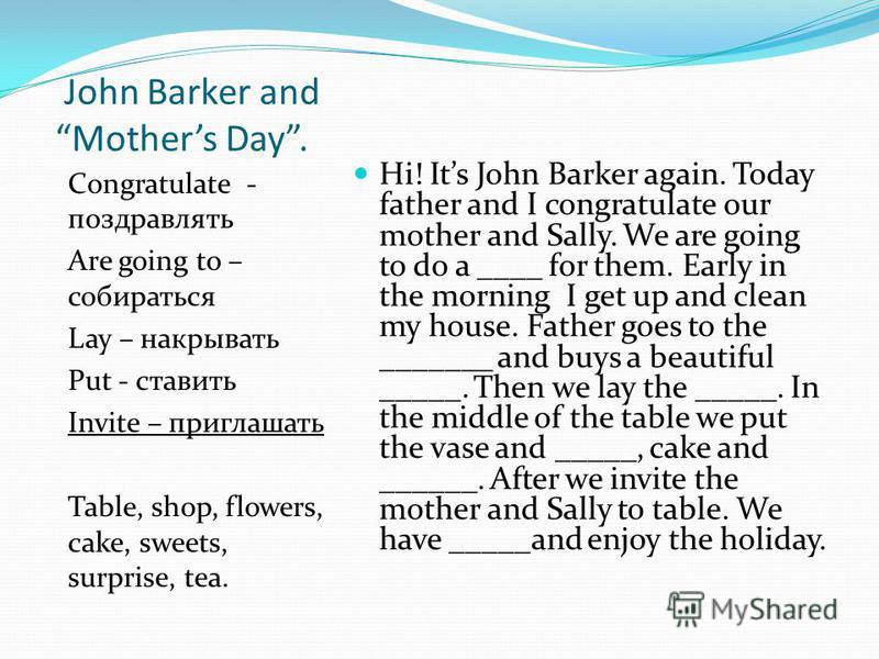John Barker and Mothers Day. Congratulate - поздравлять Are going to – собираться Lay – накрывать Put - ставить Invite – приглашать Table, shop, flowers, cake, sweets, surprise, tea. Hi! Its John Barker again. Today father and I congratulate our moth