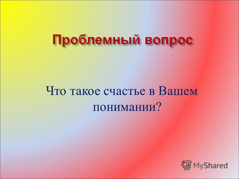 Что такое счастье в Вашем понимании?