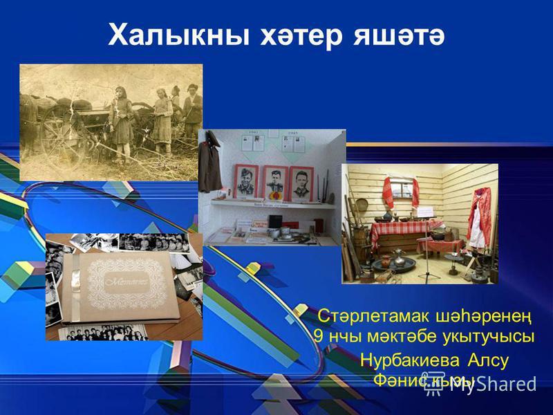 Халыкны хәтер яшәтә Стәрлетамак шәһәренең 9 нчы мәктәбе укытучысы Нурбакиева Алсу Фәнис кызы