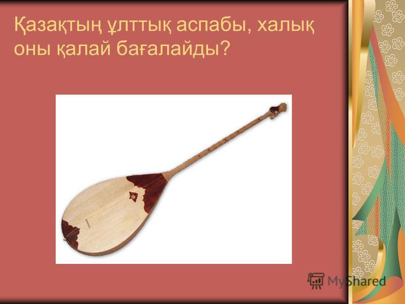 Қазақтың ұлттық аспабы, халық оны қалай бағалайды?
