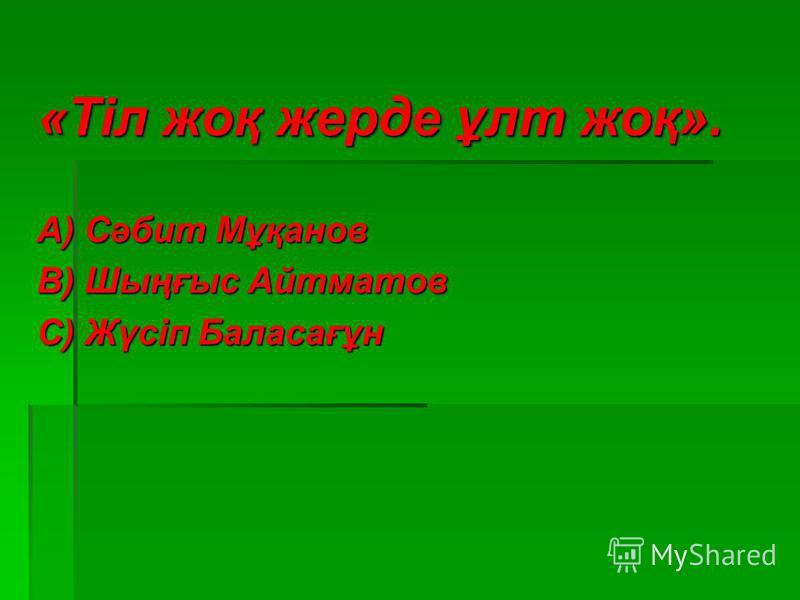 «Тіл жоқ жерде ұлт жоқ». А) Сәбит Мұқанов В) Шыңғыс Айтматов С) Жүсіп Баласағұн