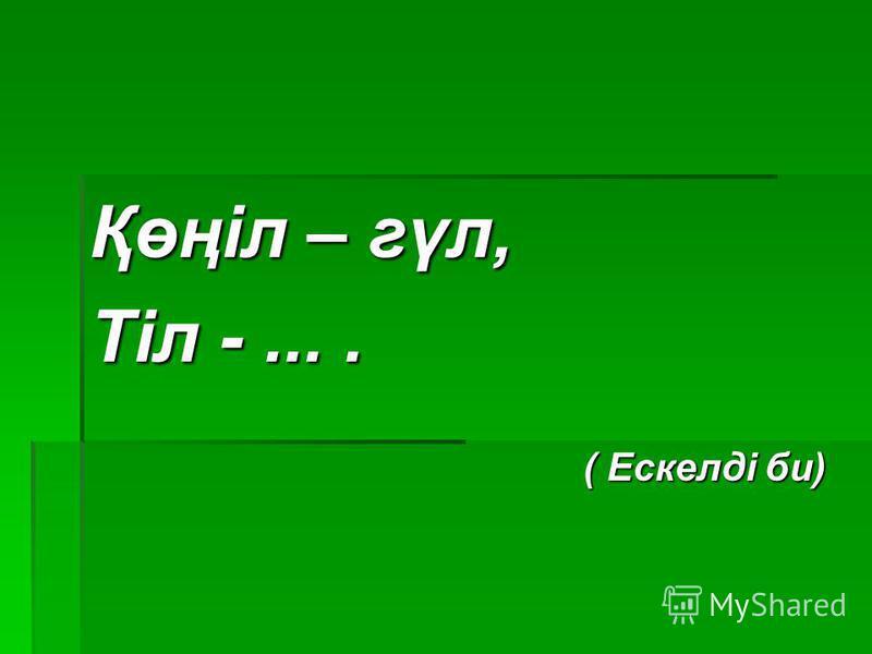 Қөңіл – гүл, Тіл -.... ( Ескелді би) ( Ескелді би)