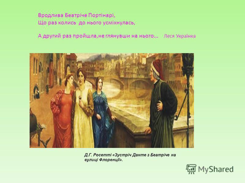 Вродлива Беатріче Портінарі, Що раз колись до нього усміхнулась, А другий раз пройшла,не глянувши на нього... Леся Українка Д.Г. Росетті «Зустріч Данте з Беатріче на вулиці Флоренції».