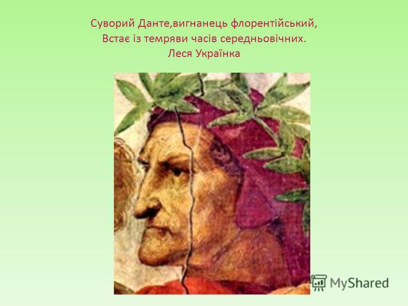 Суворий Данте,вигнанець флорентійський, Встає із темряви часів середньовічних. Леся Українка