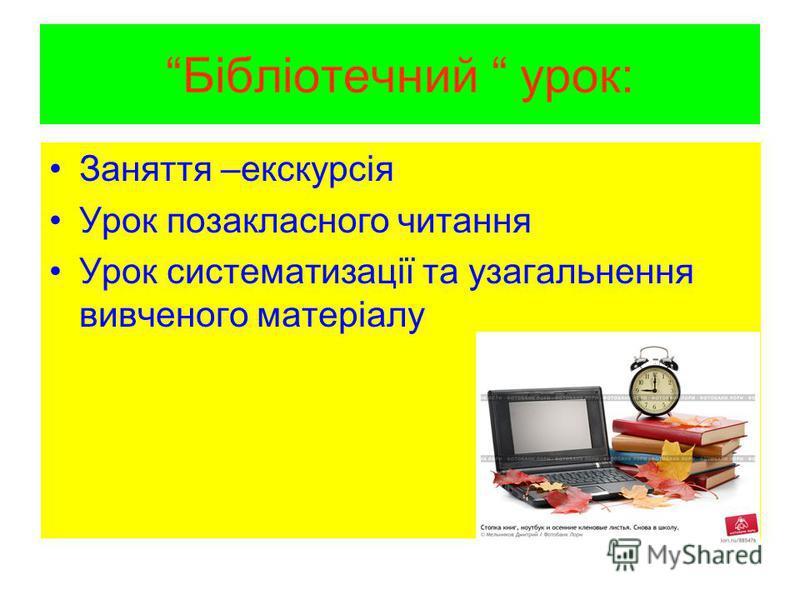 Бібліотечний урок: Заняття –екскурсія Урок позакласного читання Урок систематизації та узагальнення вивченого матеріалу