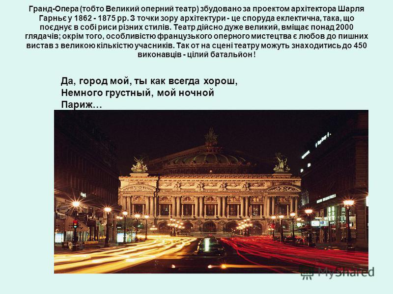 Гранд-Опера (тобто Великий оперний театр) збудовано за проектом архітектора Шарля Гарньє у 1862 - 1875 рр. З точки зору архітектури - це споруда еклектична, така, що поєднує в собі риси різних стилів. Театр дійсно дуже великий, вміщає понад 2000 гляд