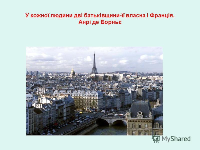 У кожної людини дві батьківщини-її власна і Франція. Анрі де Борньє