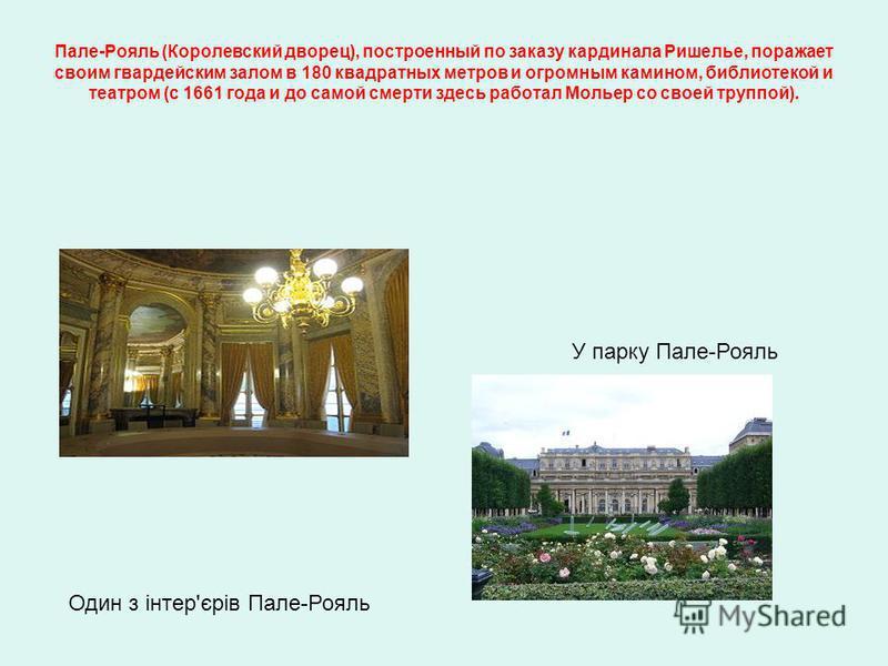 Один з інтер'єрів Пале-Рояль У парку Пале-Рояль Пале-Рояль (Королевский дворец), построенный по заказу кардинала Ришелье, поражает своим гвардейским залом в 180 квадратных метров и огромным камином, библиотекой и театром (с 1661 года и до самой смерт