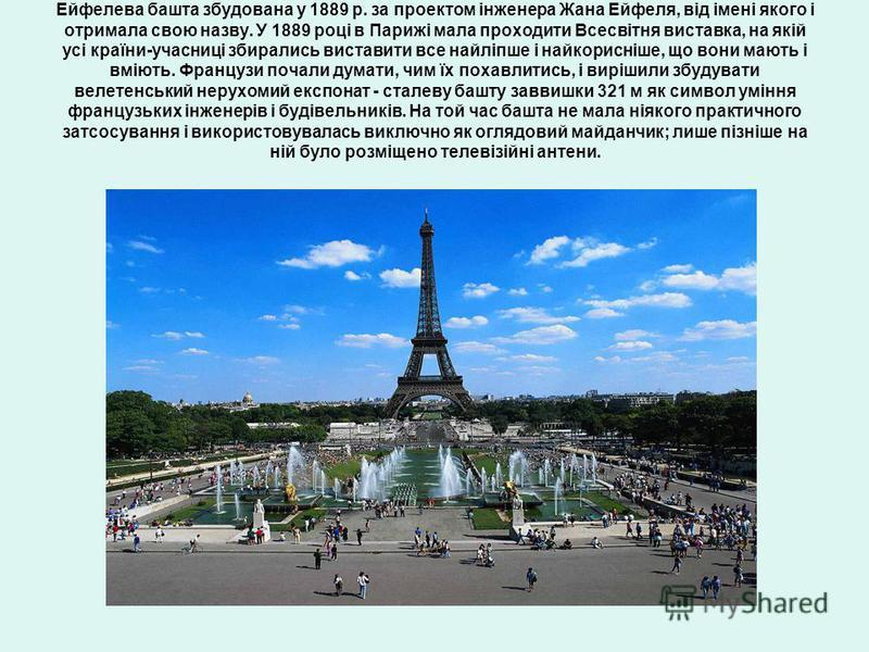 Ейфелева башта збудована у 1889 р. за проектом інженера Жана Ейфеля, від імені якого і отримала свою назву. У 1889 році в Парижі мала проходити Всесвітня виставка, на якій усі країни-учасниці збирались виставити все найліпше і найкорисніше, що вони м