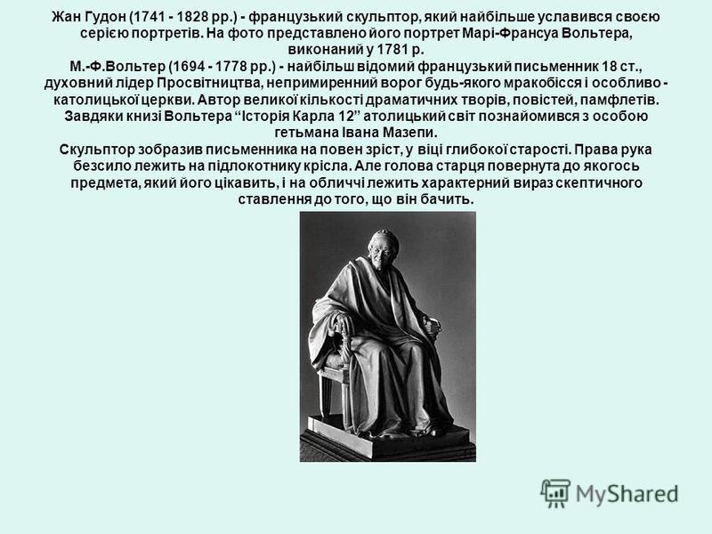 Жан Гудон (1741 - 1828 рр.) - французький скульптор, який найбільше уславився своєю серією портретів. На фото представлено його портрет Марі-Франсуа Вольтера, виконаний у 1781 р. М.-Ф.Вольтер (1694 - 1778 рр.) - найбільш відомий французький письменни