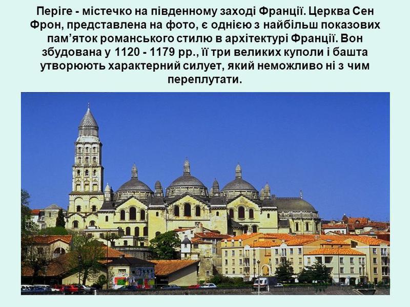Періге - містечко на південному заході Франції. Церква Сен Фрон, представлена на фото, є однією з найбільш показових памяток романського стилю в архітектурі Франції. Вон збудована у 1120 - 1179 рр., її три великих куполи і башта утворюють характерний