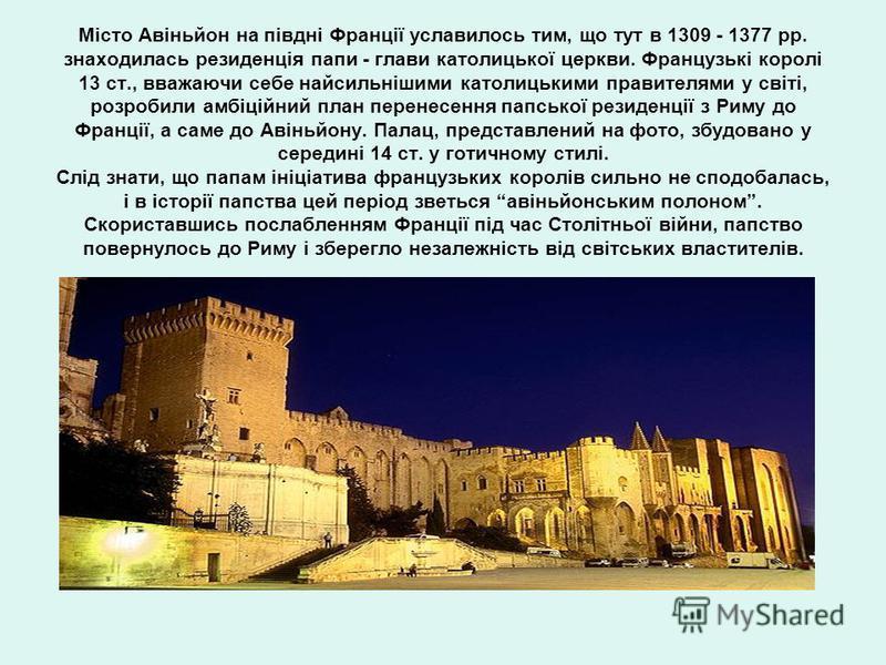 Місто Авіньйон на півдні Франції уславилось тим, що тут в 1309 - 1377 рр. знаходилась резиденція папи - глави католицької церкви. Французькі королі 13 ст., вважаючи себе найсильнішими католицькими правителями у світі, розробили амбіційний план перене