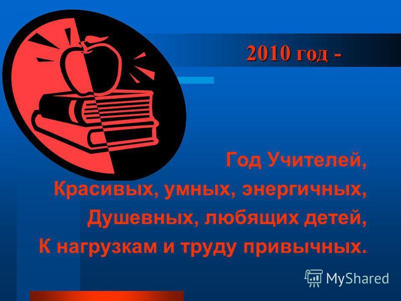 2010 год - 2010 год - Год Учителей, Красивых, умных, энергичных, Душевных, любящих детей, К нагрузкам и труду привычных.