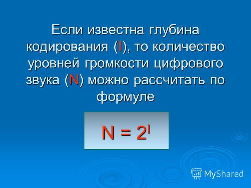 Если известна глубина кодирования (I), то количество уровней громкости цифрового звука (N) можно рассчитать по формуле N = 2 I