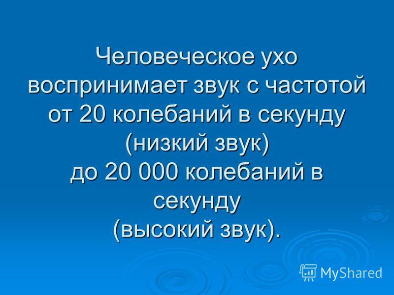 Человеческое ухо воспринимает звук с частотой от 20 колебаний в секунду (низкий звук) до 20 000 колебаний в секунду (высокий звук).