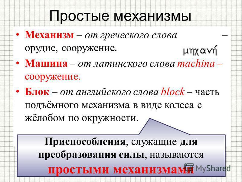 Простые механизмы Механизм – от греческого слова – орудие, сооружение. Машина – от латинского слова machina – сооружение. Блок – от английского слова block – часть подъёмного механизма в виде колеса с жёлобом по окружности. Приспособления, служащие д