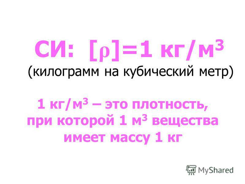 СИ: [ ρ ]=1 кг/м 3 (килограмм на кубический метр) 1 кг/м 3 – это плотность, при которой 1 м 3 вещества имеет массу 1 кг