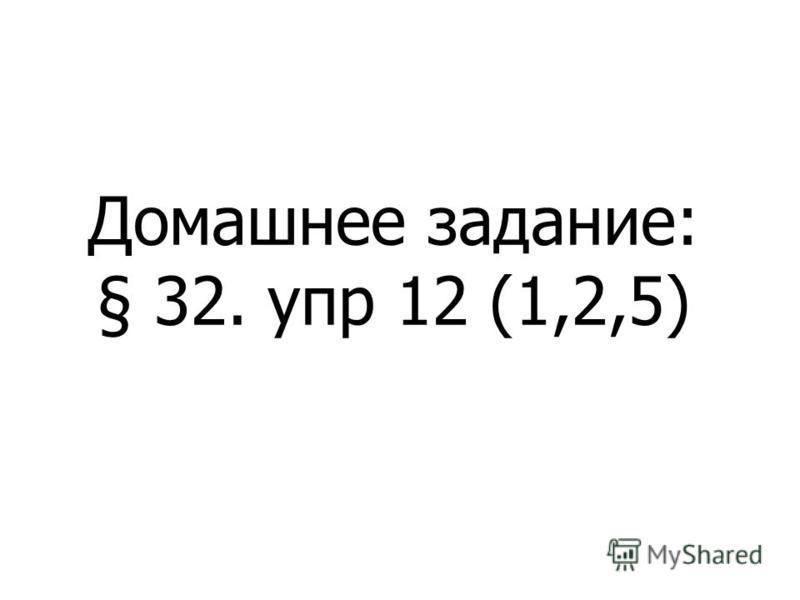 Домашнее задание: § 32. упр 12 (1,2,5)