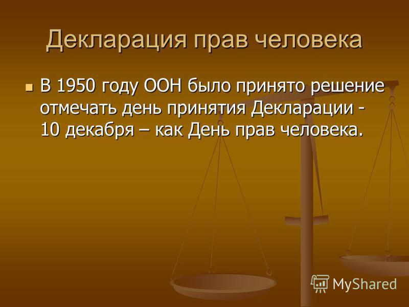 Декларация прав человека В 1950 году ООН было принято решение отмечать день принятия Декларации - 10 декабря – как День прав человека. В 1950 году ООН было принято решение отмечать день принятия Декларации - 10 декабря – как День прав человека.