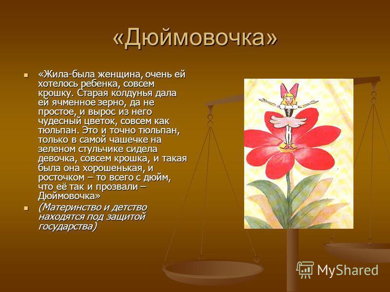 «Дюймовочка» «Жила-была женщина, очень ей хотелось ребенка, совсем крошку. Старая колдунья дала ей ячменное зерно, да не простое, и вырос из него чудесный цветок, совсем как тюльпан. Это и точно тюльпан, только в самой чашечке на зеленом стульчике си