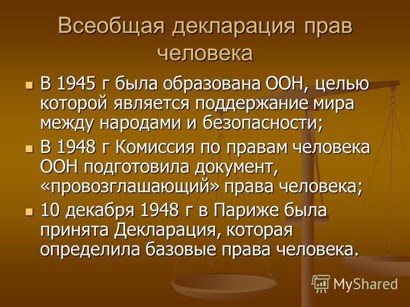 Всеобщая декларация прав человека В 1945 г была образована ООН, целью которой является поддержание мира между народами и безопасности; В 1945 г была образована ООН, целью которой является поддержание мира между народами и безопасности; В 1948 г Комис