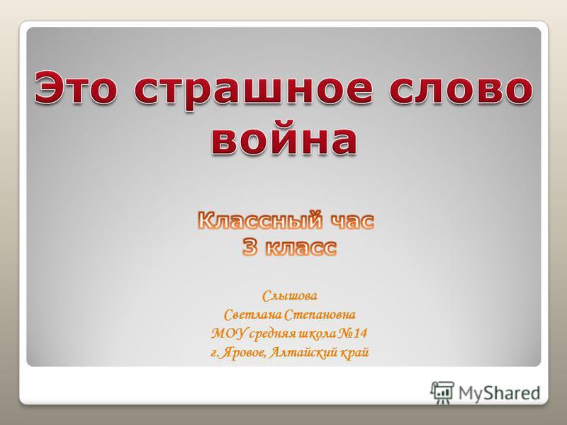 Слышова Светлана Степановна МОУ средняя школа 14 г. Яровое, Алтайский край