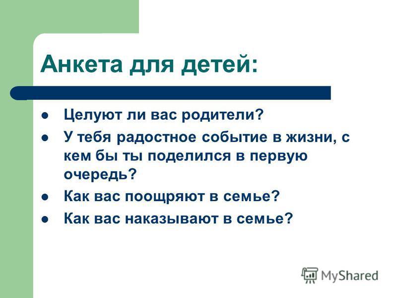 Анкета для детей: Целуют ли вас родители? У тебя радостное событие в жизни, с кем бы ты поделился в первую очередь? Как вас поощряют в семье? Как вас наказывают в семье?