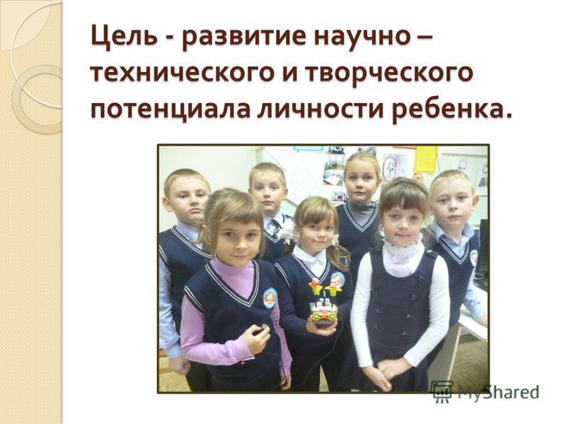 Цель - развитие научно – технического и творческого потенциала личности ребенка.