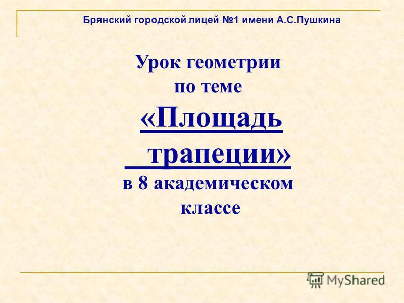 Урок геометрии по теме «Площадь трапеции» в 8 академическом классе Брянский городской лицей 1 имени А.С.Пушкина