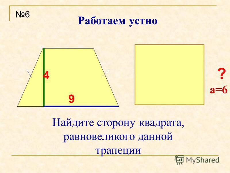 ? Работаем устно Найдите сторону квадрата, равновеликого данной трапеции 6 4 9 a=6