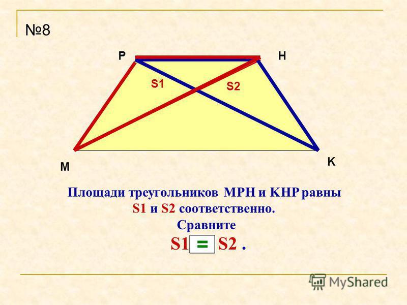 Площади треугольников MPH и KHP равны S1 и S2 соответственно. Сравните S1 и S2. 8 M PH K S1 S2 =