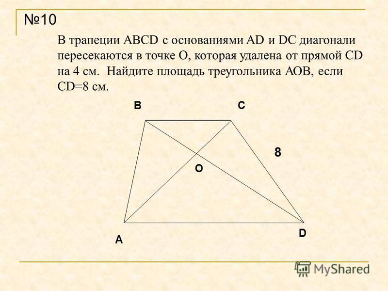 В трапеции ABCD с основаниями AD и DC диагонали пересекаются в точке О, которая удалена от прямой СD на 4 см. Найдите площадь треугольника АОВ, если СD=8 см. 10 А BC D О 8