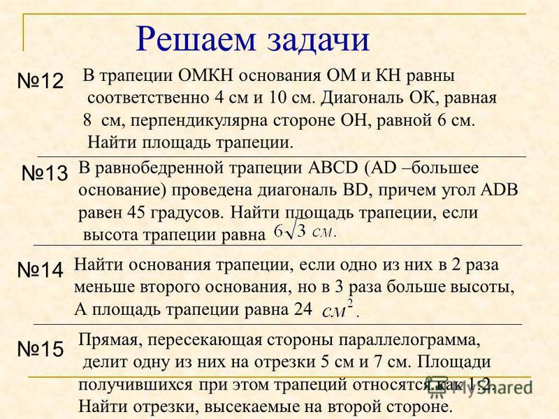 12 В трапеции ОМКH основания ОМ и КН равны соответственно 4 см и 10 см. Диагональ ОК, равная 8 см, перпендикулярна стороне ОН, равной 6 см. Найти площадь трапеции. Прямая, пересекающая стороны параллелограмма, делит одну из них на отрезки 5 см и 7 см