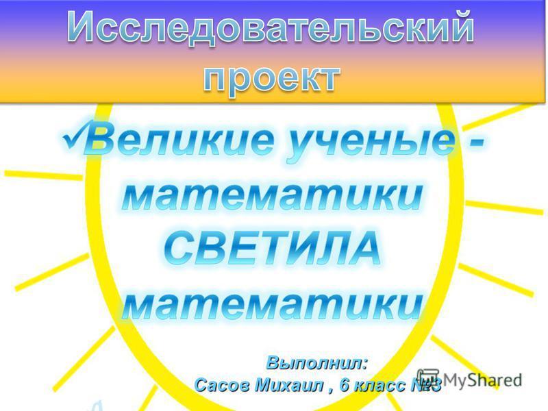 Выполнил: Сасов Михаил, 6 класс 3