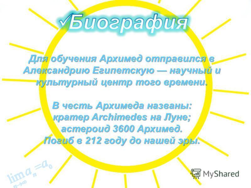 Для обучения Архимед отправился в Александрию Египетскую научный и культурный центр того времени. В честь Архимеда названы: кратер Archimedes на Луне; астероид 3600 Архимед. Погиб в 212 году до нашей эры.
