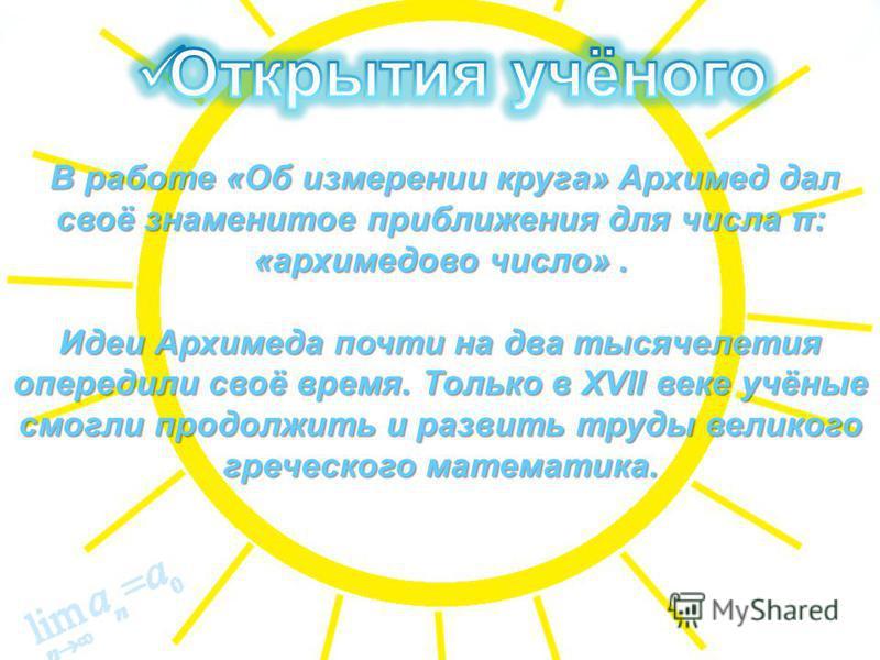 В работе «Об измерении круга» Архимед дал своё знаменитое приближения для числа π: «архимедово число». В работе «Об измерении круга» Архимед дал своё знаменитое приближения для числа π: «архимедово число». Идеи Архимеда почти на два тысячелетия опере