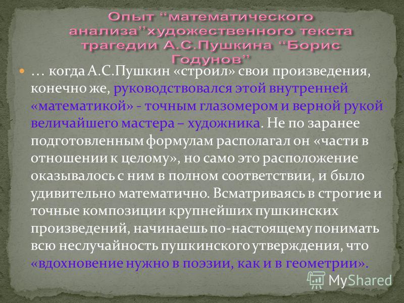 … когда А.С.Пушкин «строил» свои произведения, конечно же, руководствовался этой внутренней «математикой» - точным глазомером и верной рукой величайшего мастера – художника. Не по заранее подготовленным формулам располагал он «части в отношении к цел