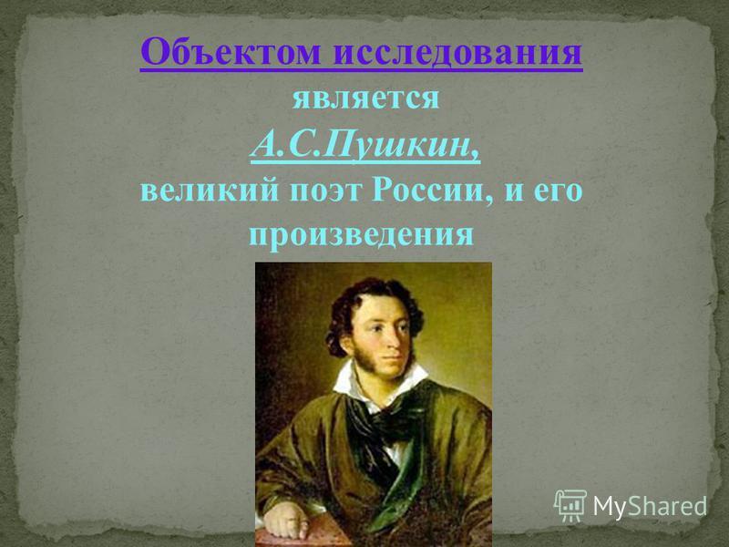 Объектом исследования является А.С.Пушкин, великий поэт России, и его произведения